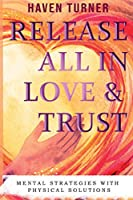 Release All In Love & Trust: Mental Strategies With Physical Solutions