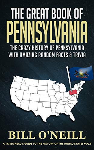 The Great Book of Pennsylvania: The Crazy History of Pennsylvania with Amazing Random Facts & Trivia (A Trivia Nerds Guide to the History of the United States 8)