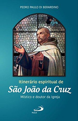 Itinerário Espiritual de São João da Cruz: Místico e Doutor da Igreja
