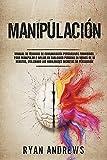 Manipulación : Manual de técnicas prohibidas de comunicación persuasiva, para manipular e influir en cualquier persona en menos de 10 minutos, utilizando las habilidades secretas de persuasión