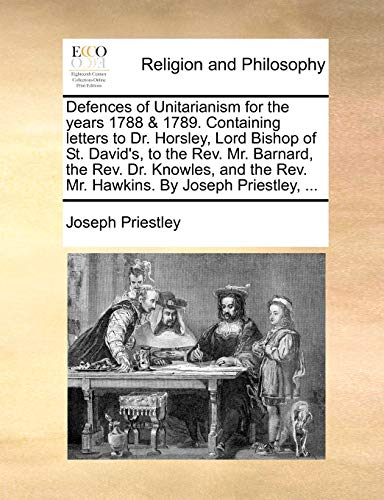 Defences of Unitarianism for the Years 1788 & 1789. Containing Letters to Dr. Horsley, Lord Bishop of St. David's, to the REV. Mr. Barnard, the REV. ... REV. Mr. Hawkins. by Joseph Priestley, ...