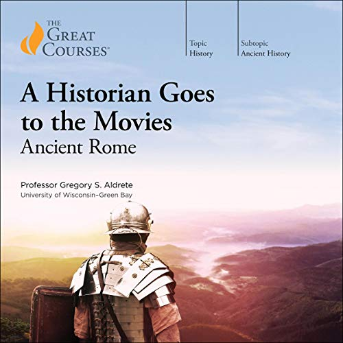 A Historian Goes to the Movies: Ancient Rome Audiobook By Gregory S. Aldrete, The Great Courses cover art