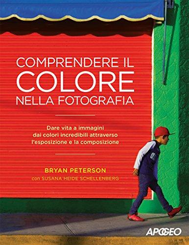 Comprendere il colore nella fotografia. Dare vita a immagini dai colori incredibili attraverso l'esposizione e la composizione