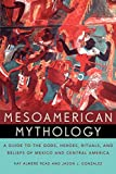 Mesoamerican Mythology : A Guide to the Gods, Heroes, Rituals, and Beliefs of Mexico and Central America