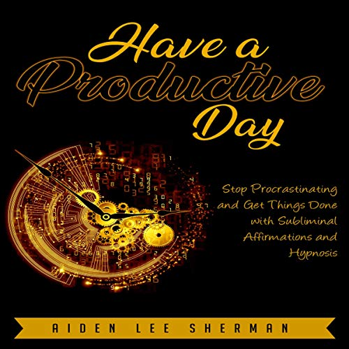 Have a Productive Day: Stop Procrastinating and Get Things Done with Subliminal Affirmations and Hypnosis audiobook cover art