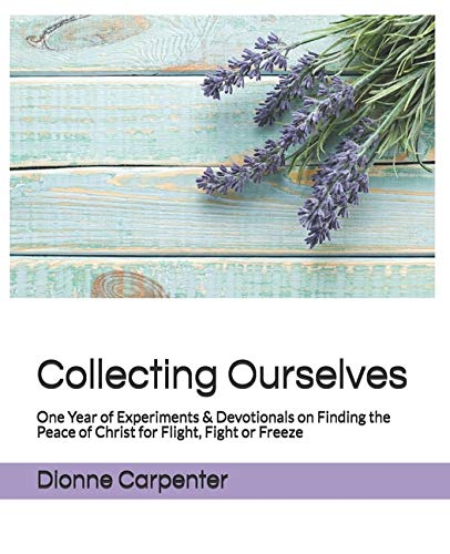 Collecting Ourselves: One Year of Experiments & Devotionals on Finding the Peace of Christ for Flight, Fight or Freeze