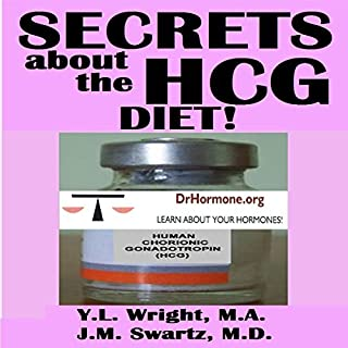 Secrets About the HCG Diet     Treatment Guide, Controversy, Benefits, Risks, Side Effects, and Contraindications: Bioidentical Hormones, Book 5              By:                                                                                                                                 Y.L. Wright M.A.,                                                                                        J.M. Swartz M.D.                               Narrated by:                                                                                                                                 Y.L. Wright M.A.                      Length: 1 hr and 17 mins     11 ratings     Overall 3.5