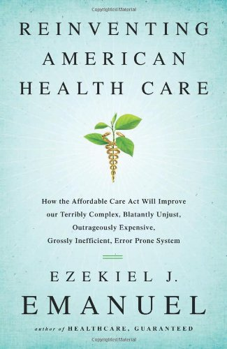 Image of Reinventing American Health Care: How the Affordable Care Act Will Improve Our Terribly Complex, Blatantly Unjust, Outrageously Expensive, Grossly Inefficient, Error Prone System