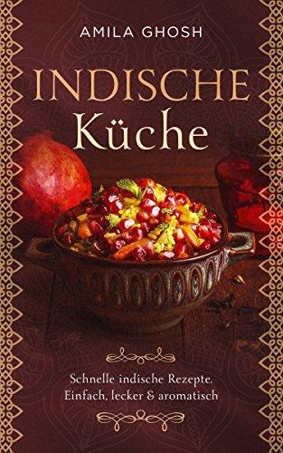 Indische Küche: Schnelle indische Rezepte: Einfach, lecker & aromatisch (Wir lieben die indische Küche)