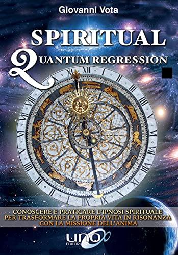 Spiritual Quantum Regression: Conoscere e praticare l'ipnosi spirituale per trasformare la propria vita in risonanza con la missione dell'anima (La Via della Spiritualità)