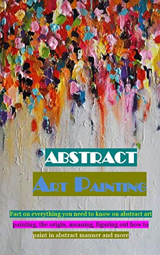 ABSTRACT ART PAINTING: Fact on everything you need to know on abstract art painting, the origin, meaning, figuring out how to paint in abstract manner and more