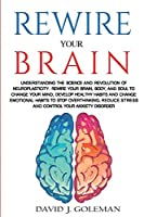 Rewire Your Brain: Understanding the Science and Revolution of Neuroplasticity. Rewire your Brain, Body, and Soul to Change your Mind, Develop Healthy Habits and Change Emotional Habits to Stop Overthinking, Reduce Stress and Control your Anxiety Disorder