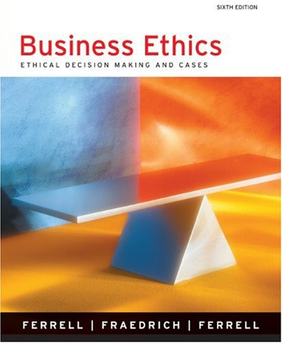 Business Ethics: Ethical Decision Making and Cases (6th Edition)