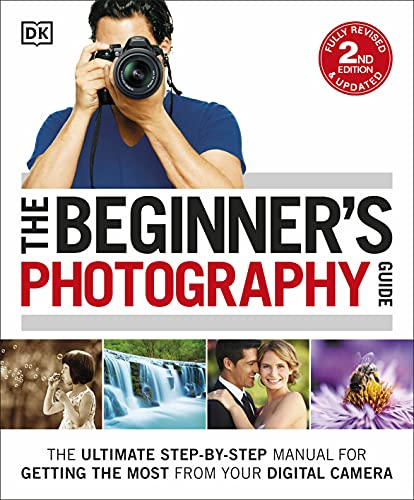 The Beginner's Photography Guide: The Ultimate Step-by-Step Manual for...