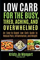Low Carb for the Busy, Tired, Aching, and Overwhelmed: An Easy-to-Digest Low Carb Guide to Reduce Pain, Inflammation, and Weight: An Easy-to-Digest Low Carb Guide to Reduce Pain, Inflammation, and Weight