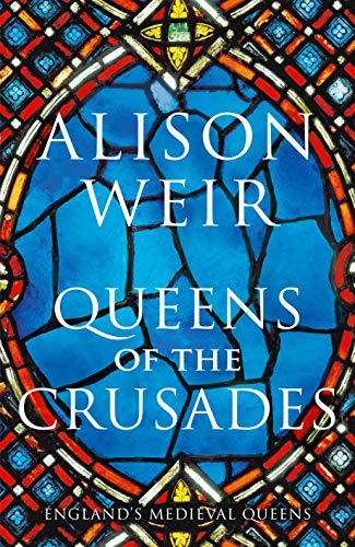 Queens of the Crusades: Eleanor of Aquitaine and her Successors (England's Medieval Queens) by [Alison Weir]