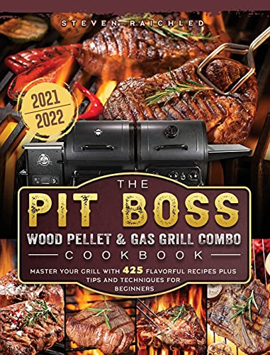 The PIT BOSS Wood Pellet and Gas Grill Combo Cookbook 2021-2022: Master your Grill with 425 Flavorful Recipes Plus Tips and Techniques for Beginners