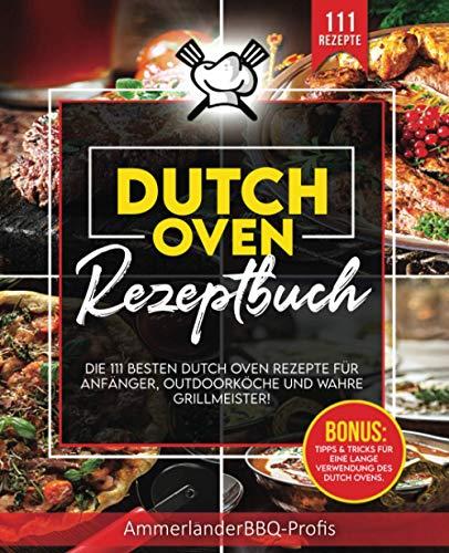 Dutch Oven Rezeptbuch: 111 einzigartige Dutch Oven Rezepte Für Anfänger, Outdoorköche und wahre Grillmeister! (Inkl. Tolle Tipps & Tricks für eine maximale Nutzungsdauer Ihres Dutch Ovens)