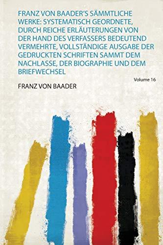 Franz Von Baader's Sämmtliche Werke: Systematisch Geordnete, Durch Reiche Erläuterungen Von Der Hand Des Verfassers Bedeutend Vermehrte, Vollständige ... Der Biographie und Dem Briefwechsel