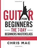 Guitar for Beginners - The 7-day Beginner's Masterclass: Teach yourself your favorite songs without learning boring music theory! (How to Play Guitar)