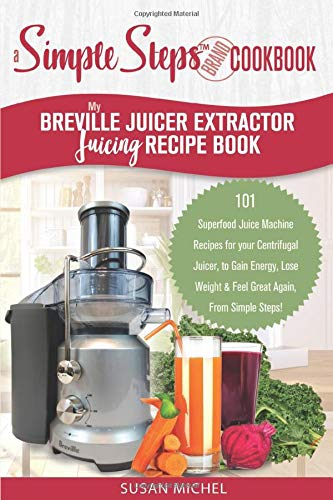 My Breville Juicer Extractor Juicing Recipe Book, A Simple Steps Brand Cookbook: 101 Superfood Juice Machine Recipes for your Centrifugal Juicer, to ... Juice Extractor, Juicing Books, Band 1)