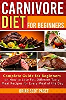 Carnivore Diet for Beginners: Complete Guide for Beginners on How to Lose Fat, Different Tasty Meat Recipes for Every Meal of the Day