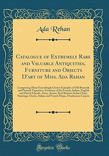 Catalogue of Extremely Rare and Valuable Antiquities, Furniture and Objects D'art of Miss. Ada Rehan: Comprising Many Exceedingly Choice Examples of ... Italian, English and Dutch Schools, Arms, Ar