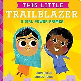 This Little Trailblazer: A Girl Power Primer by [Joan Holub, Daniel Roode]