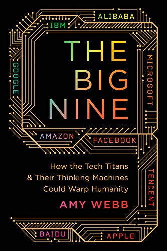 The Big Nine: How the Tech Titans and Their Thinking Machines Could...