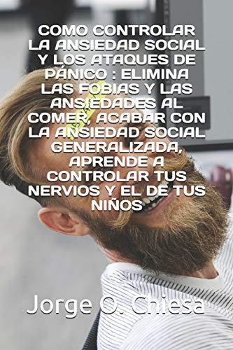COMO CONTROLAR LA ANSIEDAD SOCIAL Y LOS ATAQUES DE PÁNICO : ELIMINA LAS FOBIAS Y LAS ANSIEDADES AL COMER, ACABAR CON LA ANSIEDAD SOCIAL GENERALIZADA, APRENDE A CONTROLAR TUS NERVIOS Y EL DE TUS NIÑOS