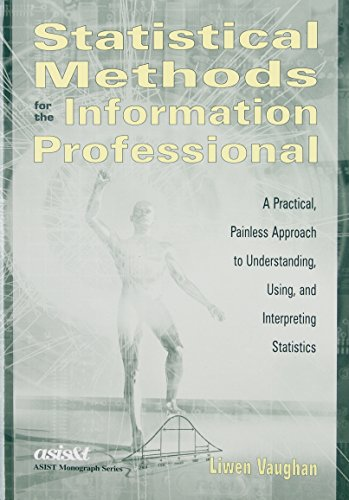Statistical Methods for the Information Professional: A Practical, Painless Approach to Understanding, Using, and Interp