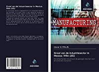 Groei van de industriesector in Mexico: 1986-2012: De verwerkende industrie en de gevolgen daarvan voor de nationale economie