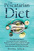 The Pescatarian Diet: This Book Includes: Pescatarian Diet and Cookbook for Beginners. The Complete Guide for Weight Loss and Healthy Eating with Fish and Seafood Recipes and Weekly Meal Plans