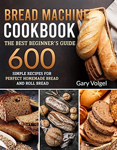 Bread Machine CookBook: The Best Beginners guide,600 simple recipes For Perfect...