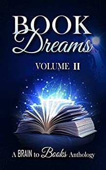 Book Dreams Volume #2 (Brain to Books Anthology) by [Brain to  Books, A.M. Nestler, Angela B.  Chrysler, Ashley Capes, Debbie Manber  Kupfer, Ed Ireland, K. Matt, Maaja Wentz, Renee Scattergood, Roxanne Greening]