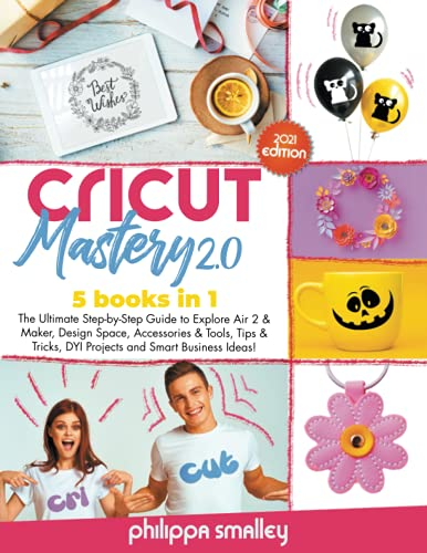 Cricut Mastery 2.0 2021 Edition: 5 Books in 1: The Ultimate Step-by-Step Guide to Explore Air 2 & Maker, Design Space, Accessories & Tools, Tips & Tricks, DYI Projects and Smart Business Ideas!