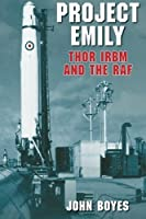 Project Emily: Thor IRBM and the RAF by John Boyes(2008-03-01)