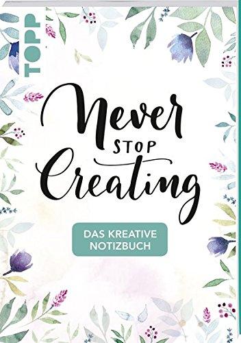 Das kreative Notizbuch Never stop creating (DIN A5): Das Notizbuch für alle Kreativen mit Sprüchen, Motivseiten, kreativen Gedankenanstößen und Seiten zum Beschreiben