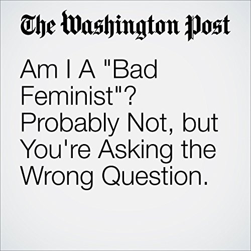 "Am I A ""Bad Feminist""? Probably Not, but You're Asking the Wrong Question. cover art"
