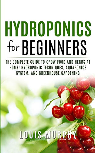 HYDROPONICS FOR BEGINNERS: The complete guide to grow food and herbs at home! (Hydroponic Techniques, Aquaponics System, and Greenhouse Gardening)