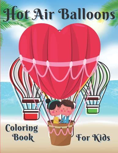 Hot Air Balloons coloring book for kids: Great Gift For Kids And Toddlers Encourage Creativity To Their Learning With Hot Air Balloons Coloring Book, ... Balloons Coloring Book For Toddlers 2-4 Ages