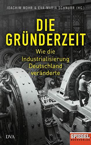 Die Gründerzeit: Wie die Industrialisierung Deutschland veränderte - Ein SPIEGEL-Buch - Mit zahlreichen Abbildungen