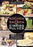 Kochen und Backen mit Eiweißpulver: 100 leckere Rezepte für eine gesunde und...