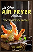 No-Stress Air Fryer Cookbook: 50 Everyday Recipes For Whole Family
