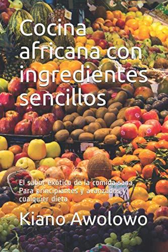 Cocina africana con ingredientes sencillos: El sabor exótico de la comida sana. Para principiantes y avanzados y cualquier dieta