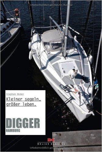 Digger Hamburg: Kleiner segeln, größer leben. von Stephan Boden ( 16. September 2013 )
