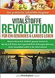 Die Vitalstoffe Revolution für ein gesundes & langes Leben: Warum Ärzte dich NIEMALS gesund machen. Wie du in 3 Stufen durch ganzheitliche ... Mineralien, Omega 3, MSM, Q10 & Co.