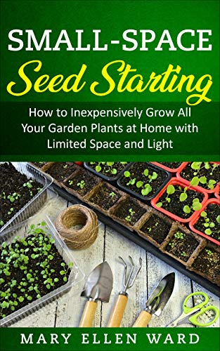 Small-Space Seed Starting: How to Inexpensively Grow All Your Garden Plants at Home with Limited Space and Light by [Mary Ellen Ward]