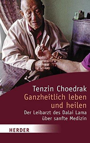 Ganzheitlich leben und heilen: Der Leibarzt des Dalai Lama über sanfte Medizin (Herder Spektrum)