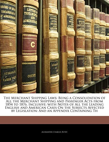 The Merchant Shipping Laws: Being a Consolidation of All the Merchant Shipping and Passenger Acts from 1854 to 1876, Inclusive; with Notes of All the ... by Legislation: And an Appendix Containing Th